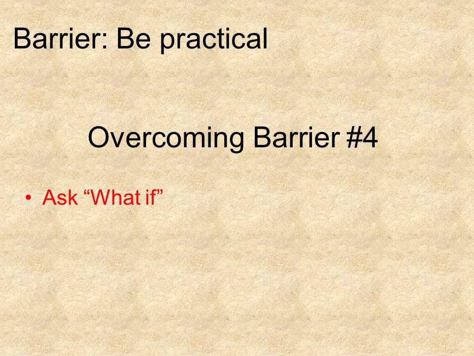 Overcoming Barrier #4 Ask What if Barrier: Be practical