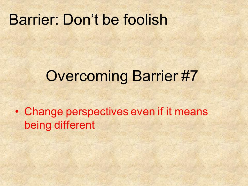 Overcoming Barrier #7 Change perspectives even if it means being different Barrier: Don't be foolish