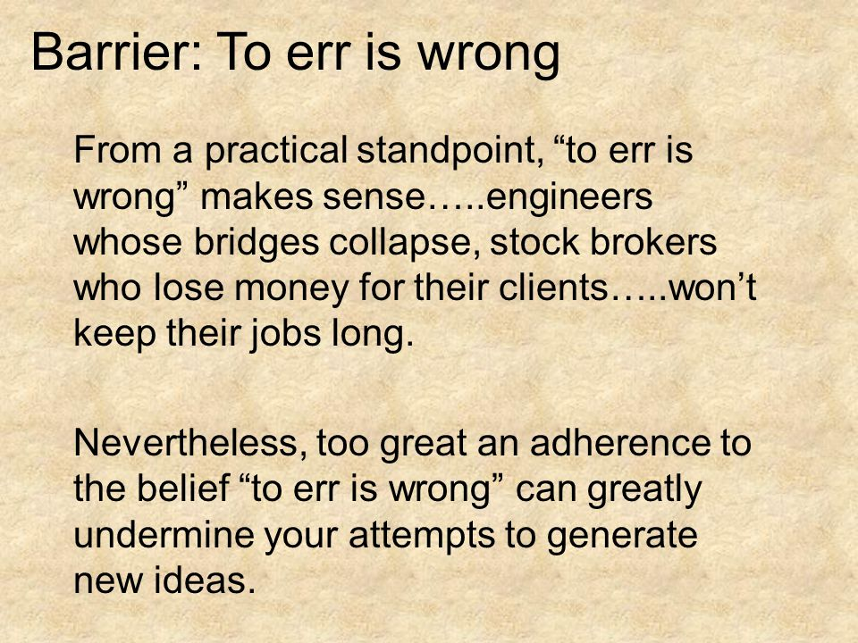 Barrier: To err is wrong From a practical standpoint, to err is wrong makes sense…..engineers whose bridges collapse, stock brokers who lose money for their clients…..won't keep their jobs long.