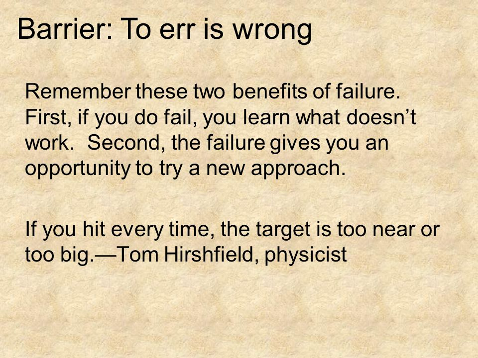 Remember these two benefits of failure. First, if you do fail, you learn what doesn't work.