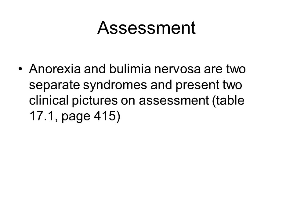 Assessment Anorexia and bulimia nervosa are two separate syndromes and present two clinical pictures on assessment (table 17.1, page 415)