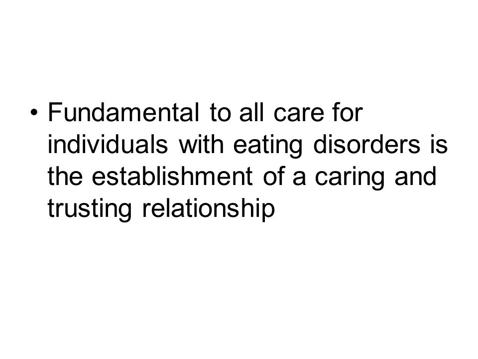 Fundamental to all care for individuals with eating disorders is the establishment of a caring and trusting relationship