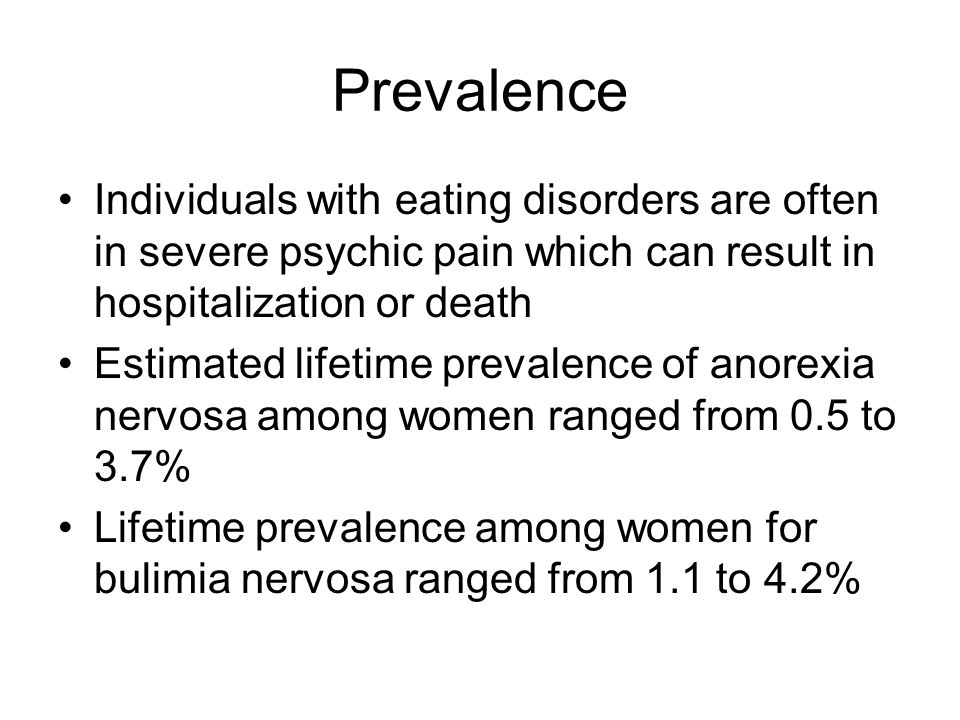 Prevalence Individuals with eating disorders are often in severe psychic pain which can result in hospitalization or death Estimated lifetime prevalence of anorexia nervosa among women ranged from 0.5 to 3.7% Lifetime prevalence among women for bulimia nervosa ranged from 1.1 to 4.2%