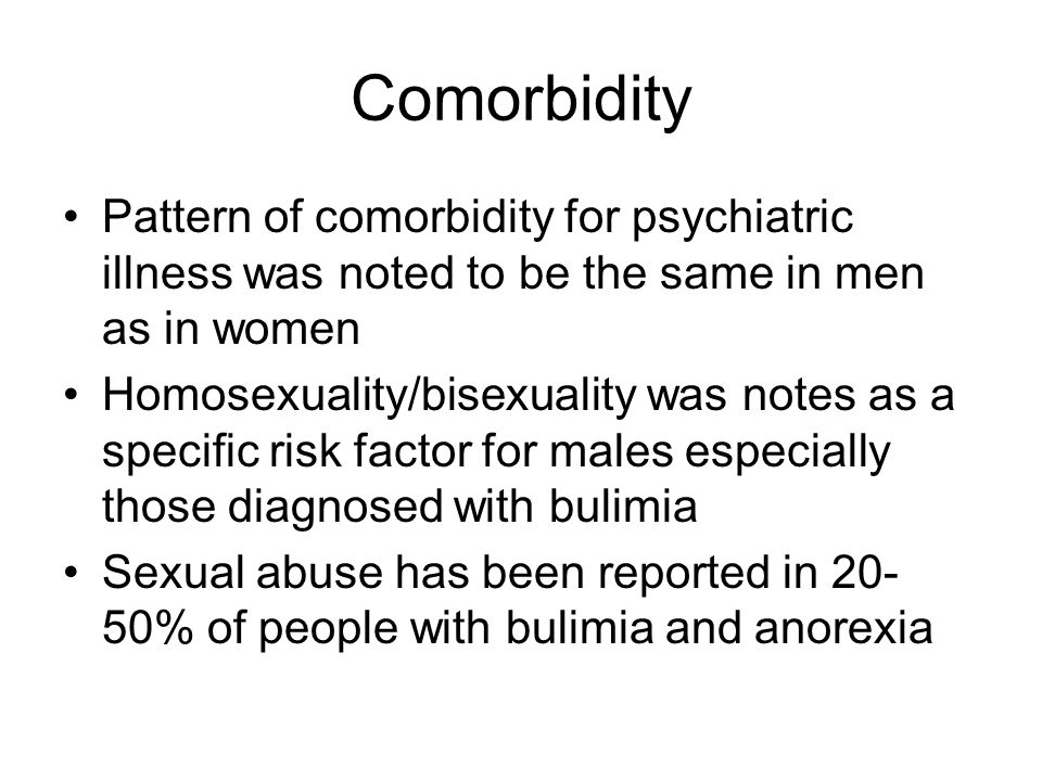 Comorbidity Pattern of comorbidity for psychiatric illness was noted to be the same in men as in women Homosexuality/bisexuality was notes as a specific risk factor for males especially those diagnosed with bulimia Sexual abuse has been reported in 20- 50% of people with bulimia and anorexia