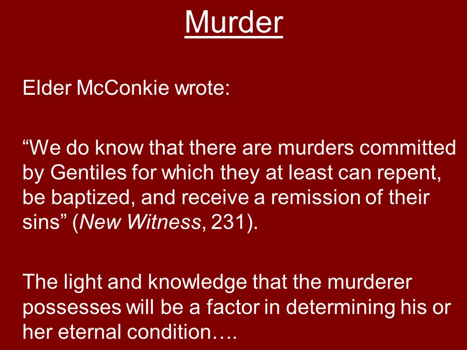 Murder Elder McConkie wrote: We do know that there are murders committed by Gentiles for which they at least can repent, be baptized, and receive a remission of their sins (New Witness, 231).