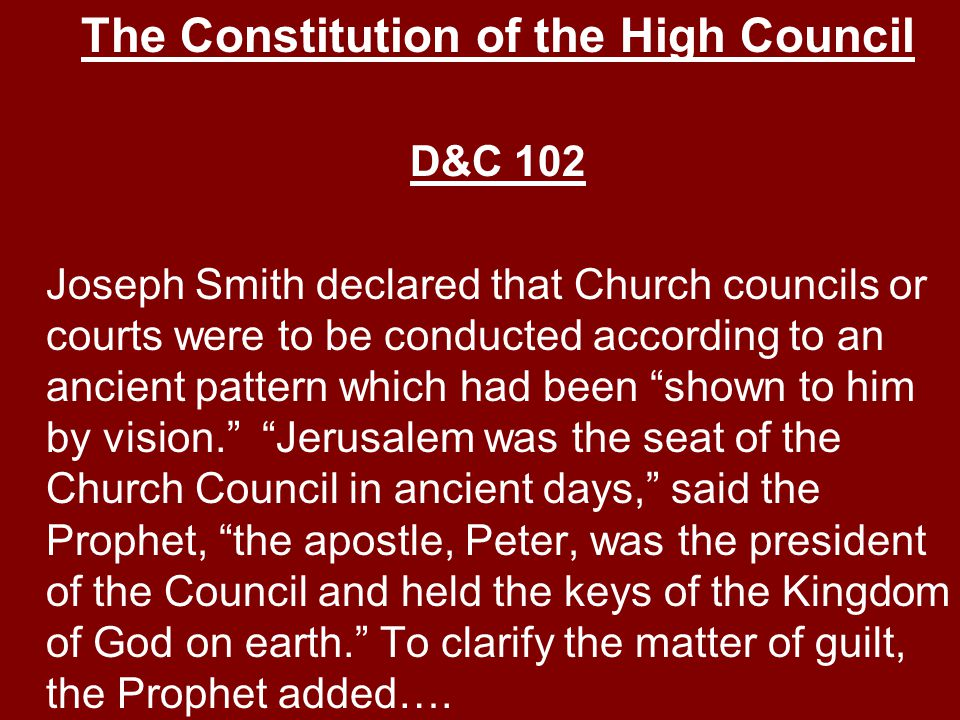 The Constitution of the High Council D&C 102 Joseph Smith declared that Church councils or courts were to be conducted according to an ancient pattern which had been shown to him by vision. Jerusalem was the seat of the Church Council in ancient days, said the Prophet, the apostle, Peter, was the president of the Council and held the keys of the Kingdom of God on earth. To clarify the matter of guilt, the Prophet added….