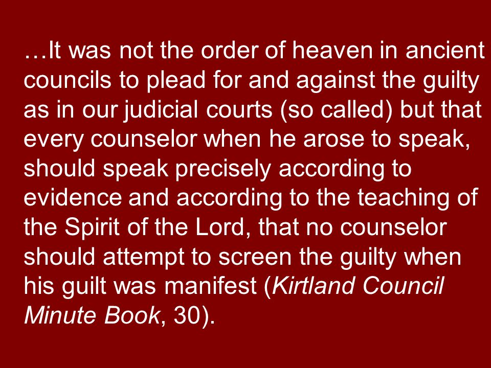 …It was not the order of heaven in ancient councils to plead for and against the guilty as in our judicial courts (so called) but that every counselor when he arose to speak, should speak precisely according to evidence and according to the teaching of the Spirit of the Lord, that no counselor should attempt to screen the guilty when his guilt was manifest (Kirtland Council Minute Book, 30).