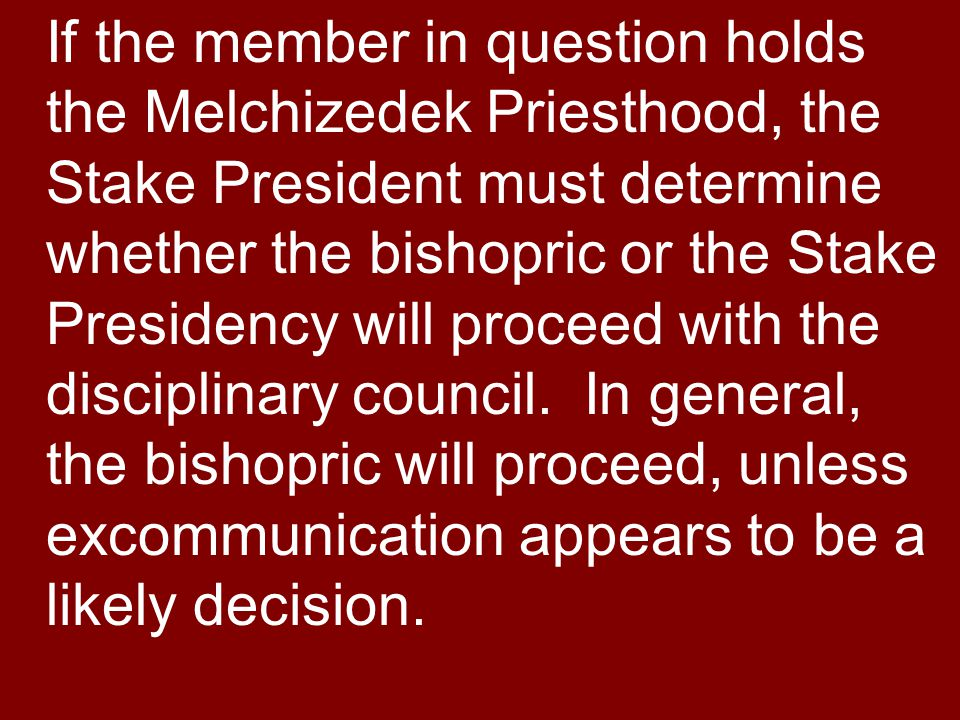 If the member in question holds the Melchizedek Priesthood, the Stake President must determine whether the bishopric or the Stake Presidency will proceed with the disciplinary council.