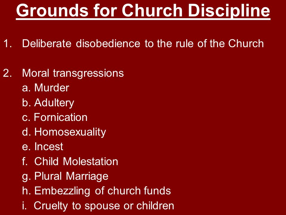 Grounds for Church Discipline 1.Deliberate disobedience to the rule of the Church 2.Moral transgressions a.