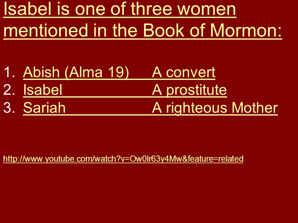 Isabel is one of three women mentioned in the Book of Mormon: 1.Abish (Alma 19)A convertAbish (Alma 19)A convert 2.IsabelA prostituteIsabelA prostitute 3.SariahA righteous MotherSariahA righteous Mother http://www.youtube.com/watch?v=Ow0lr63y4Mw&feature=related
