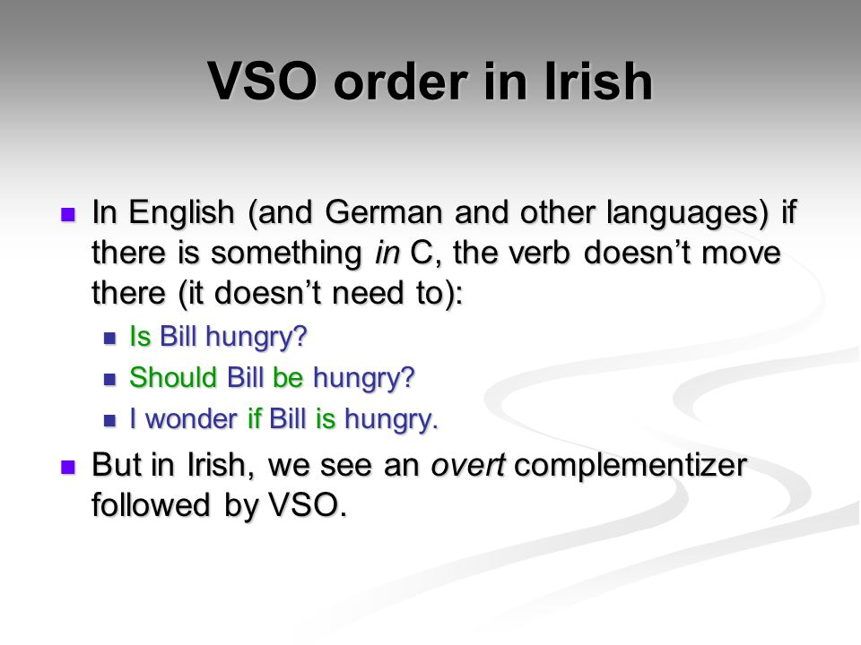 VSO order in Irish In English (and German and other languages) if there is something in C, the verb doesn't move there (it doesn't need to): In Englis
