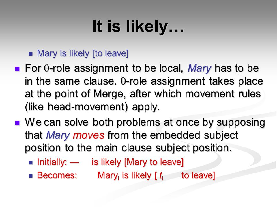 It is likely… Mary is likely [to leave] Mary is likely [to leave] For  -role assignment to be local, Mary has to be in the same clause.  -role assig