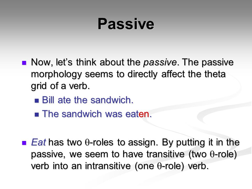 Passive Now, let's think about the passive. The passive morphology seems to directly affect the theta grid of a verb. Now, let's think about the passi