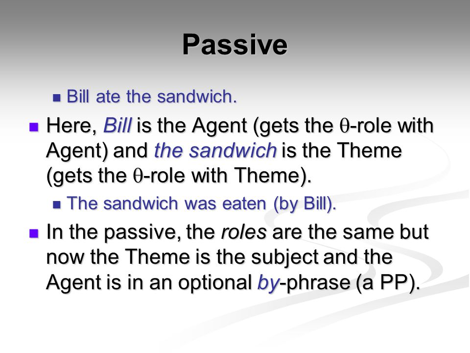 Passive Bill ate the sandwich. Bill ate the sandwich. Here, Bill is the Agent (gets the  -role with Agent) and the sandwich is the Theme (gets the 