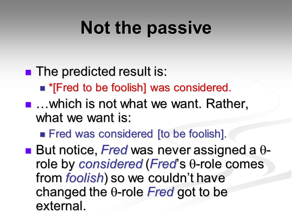 Not the passive The predicted result is: The predicted result is: *[Fred to be foolish] was considered. *[Fred to be foolish] was considered. …which i