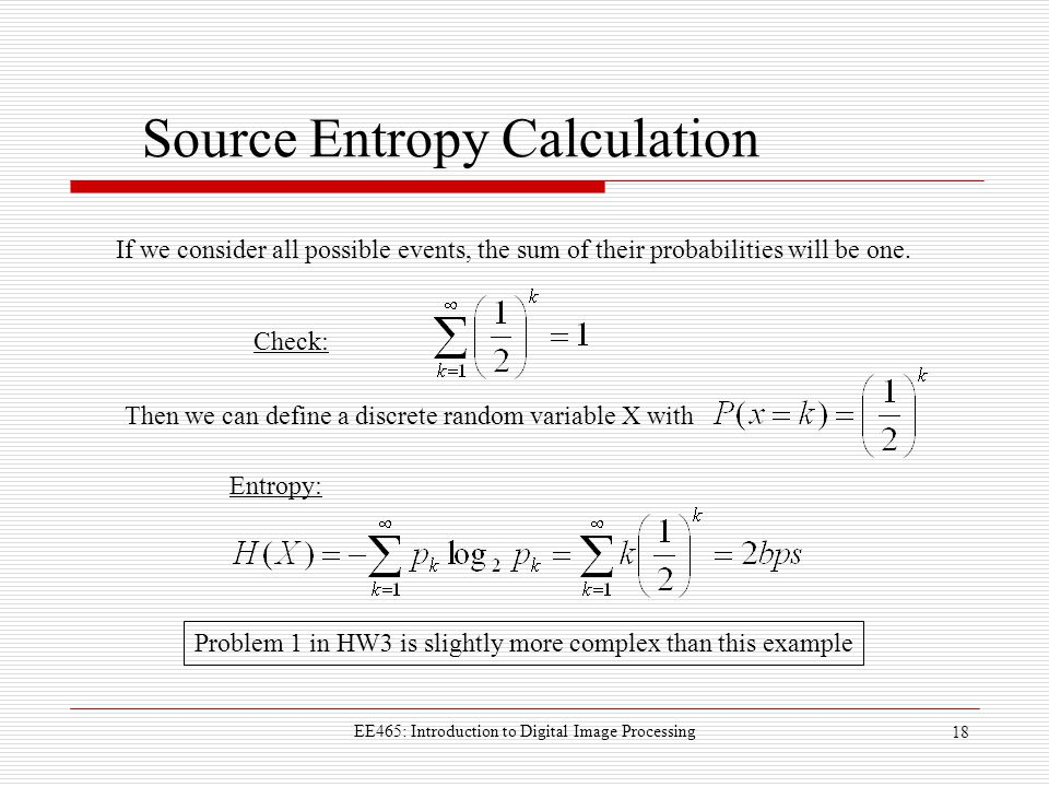 EE465: Introduction to Digital Image Processing 18 Source Entropy Calculation If we consider all possible events, the sum of their probabilities will be one.