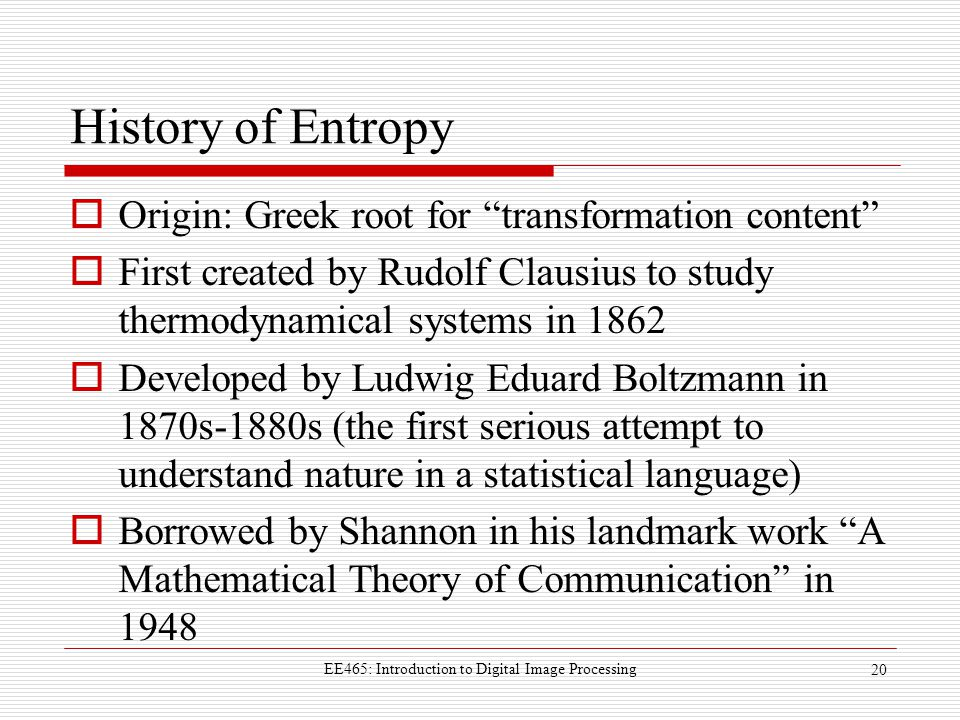 History of Entropy  Origin: Greek root for transformation content  First created by Rudolf Clausius to study thermodynamical systems in 1862  Developed by Ludwig Eduard Boltzmann in 1870s-1880s (the first serious attempt to understand nature in a statistical language)  Borrowed by Shannon in his landmark work A Mathematical Theory of Communication in 1948 EE465: Introduction to Digital Image Processing 20