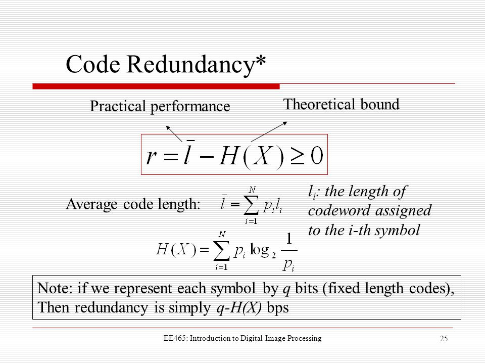 EE465: Introduction to Digital Image Processing 25 Code Redundancy* Average code length: Theoretical bound Practical performance l i : the length of codeword assigned to the i-th symbol Note: if we represent each symbol by q bits (fixed length codes), Then redundancy is simply q-H(X) bps