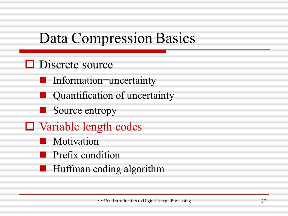 EE465: Introduction to Digital Image Processing 27 Data Compression Basics  Discrete source Information=uncertainty Quantification of uncertainty Source entropy  Variable length codes Motivation Prefix condition Huffman coding algorithm