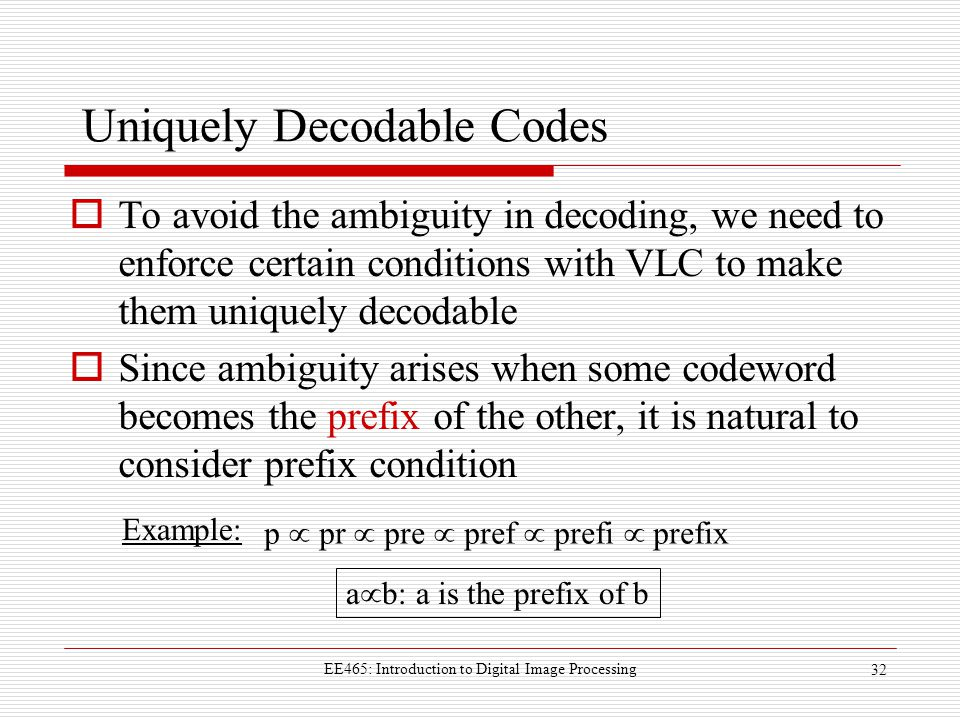 EE465: Introduction to Digital Image Processing 32 Uniquely Decodable Codes  To avoid the ambiguity in decoding, we need to enforce certain conditions with VLC to make them uniquely decodable  Since ambiguity arises when some codeword becomes the prefix of the other, it is natural to consider prefix condition Example: p  pr  pre  pref  prefi  prefix a  b: a is the prefix of b