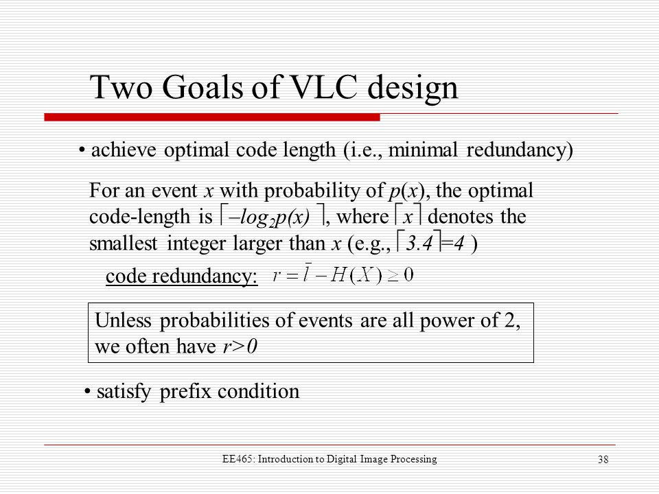 EE465: Introduction to Digital Image Processing 38 Two Goals of VLC design  –log 2 p(x)  For an event x with probability of p(x), the optimal code-length is, where  x  denotes the smallest integer larger than x (e.g.,  3.4  =4 ) achieve optimal code length (i.e., minimal redundancy) satisfy prefix condition code redundancy: Unless probabilities of events are all power of 2, we often have r>0