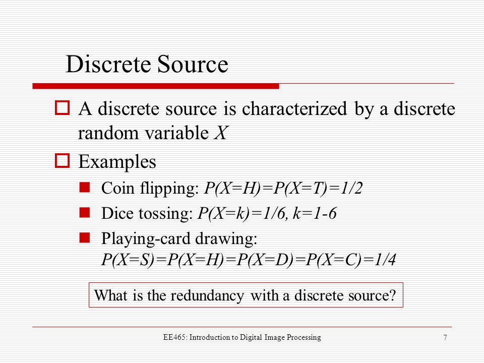 EE465: Introduction to Digital Image Processing 7 Discrete Source  A discrete source is characterized by a discrete random variable X  Examples Coin flipping: P(X=H)=P(X=T)=1/2 Dice tossing: P(X=k)=1/6, k=1-6 Playing-card drawing: P(X=S)=P(X=H)=P(X=D)=P(X=C)=1/4 What is the redundancy with a discrete source