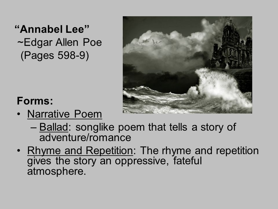 """Annabel Lee"" ~Edgar Allen Poe (Pages 598-9) Forms: Narrative Poem –Ballad: songlike poem that tells a story of adventure/romance Rhyme and Repetition"