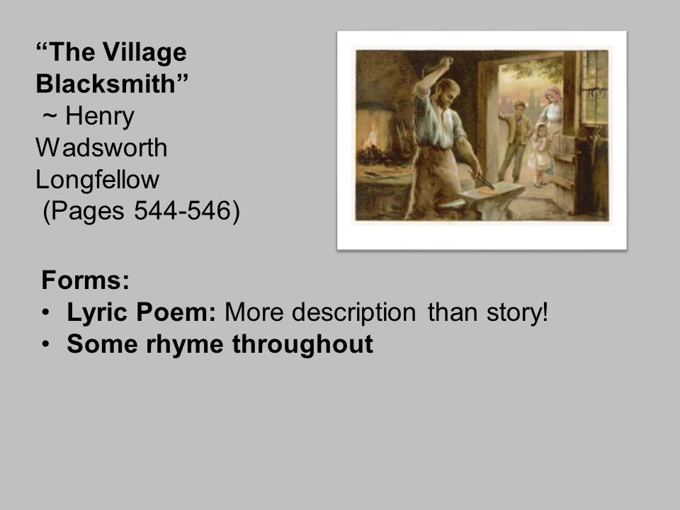 "Forms: Lyric Poem: More description than story! Some rhyme throughout ""The Village Blacksmith"" ~ Henry Wadsworth Longfellow (Pages 544-546)"