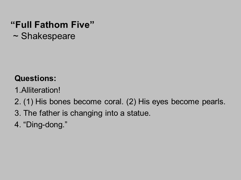 """Full Fathom Five"" ~ Shakespeare Questions: 1.Alliteration! 2. (1) His bones become coral. (2) His eyes become pearls. 3. The father is changing into"