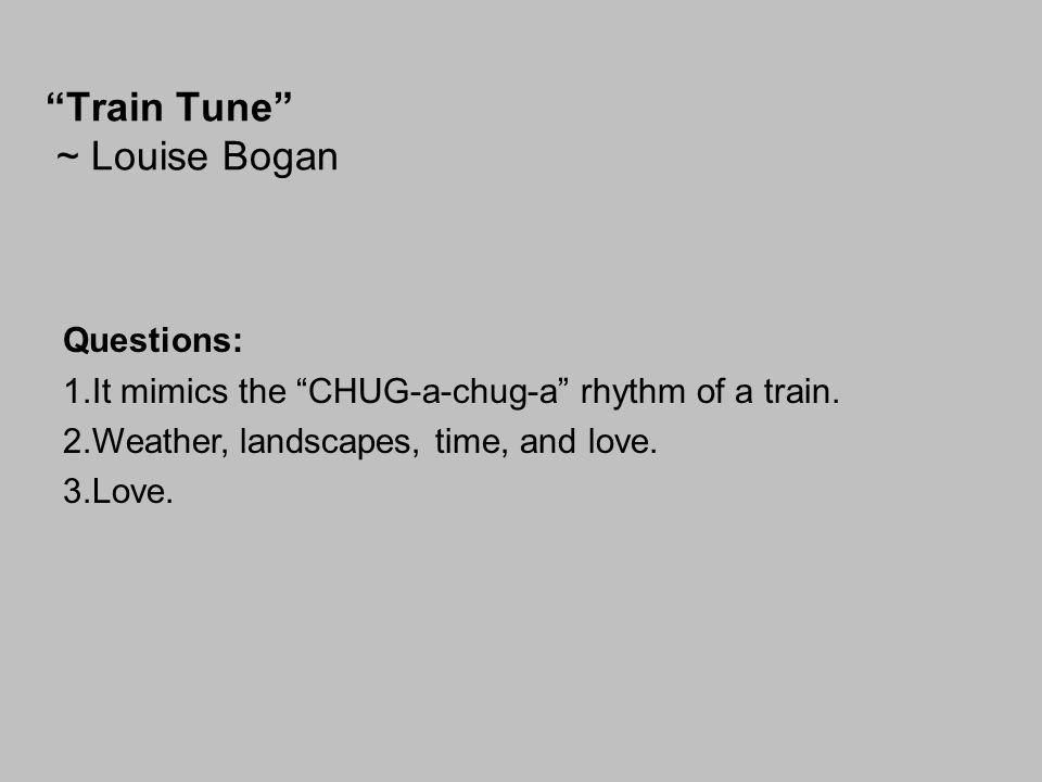 """Train Tune"" ~ Louise Bogan Questions: 1.It mimics the ""CHUG-a-chug-a"" rhythm of a train. 2.Weather, landscapes, time, and love. 3.Love."