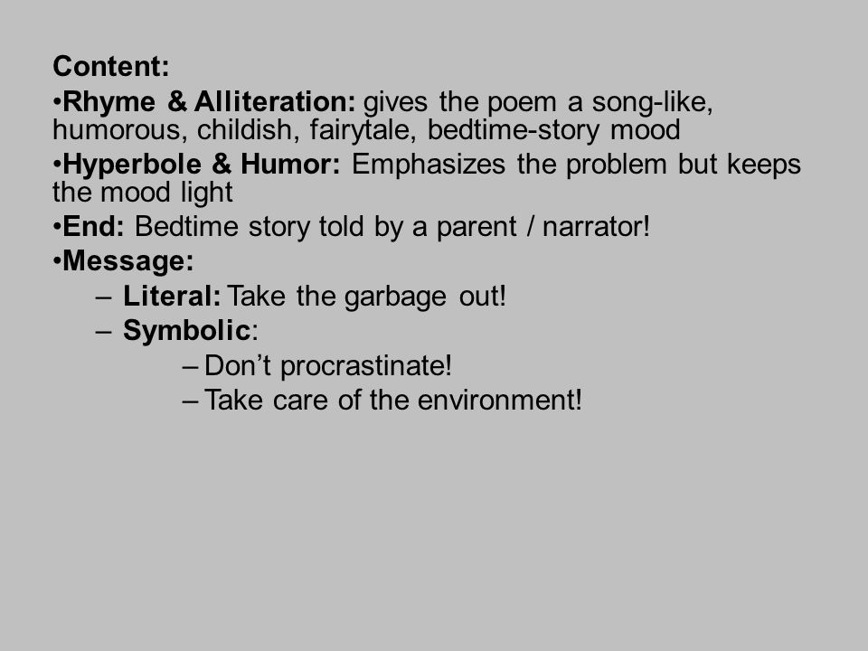 Content: Rhyme & Alliteration: gives the poem a song-like, humorous, childish, fairytale, bedtime-story mood Hyperbole & Humor: Emphasizes the problem