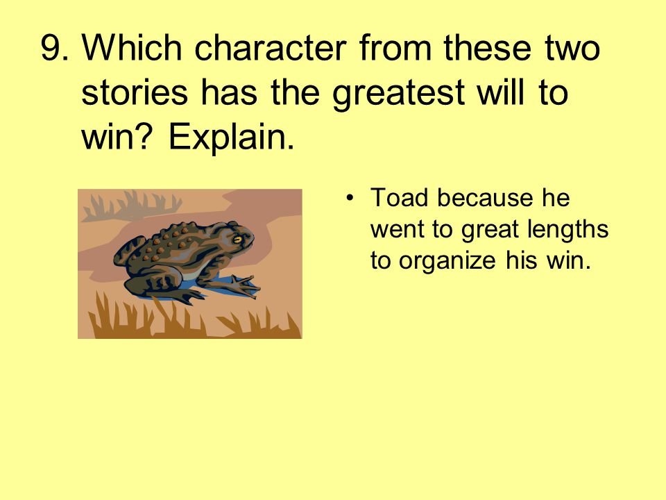 9. Which character from these two stories has the greatest will to win? Explain. Toad because he went to great lengths to organize his win.