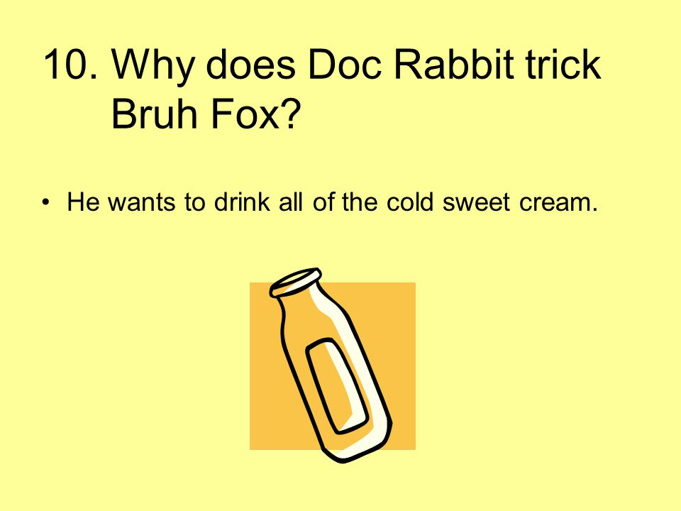 10. Why does Doc Rabbit trick Bruh Fox? He wants to drink all of the cold sweet cream.
