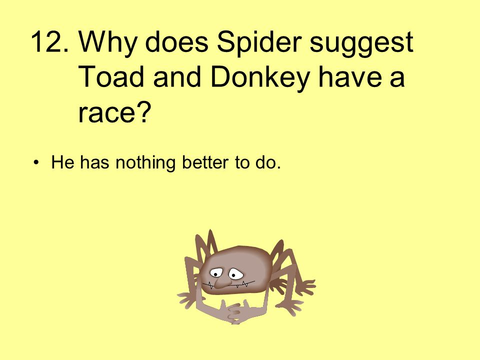 12. Why does Spider suggest Toad and Donkey have a race? He has nothing better to do.