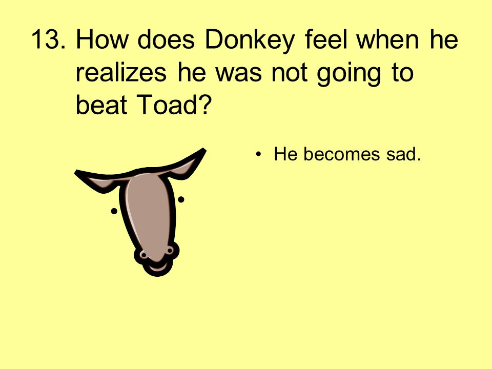 13. How does Donkey feel when he realizes he was not going to beat Toad? He becomes sad.