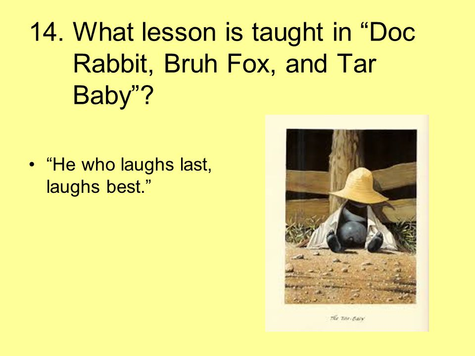 """14. What lesson is taught in """"Doc Rabbit, Bruh Fox, and Tar Baby""""? """"He who laughs last, laughs best."""""""
