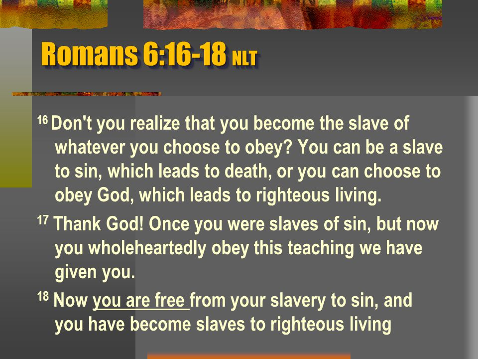 Romans 6:16-18 NLT 16 Don t you realize that you become the slave of whatever you choose to obey.
