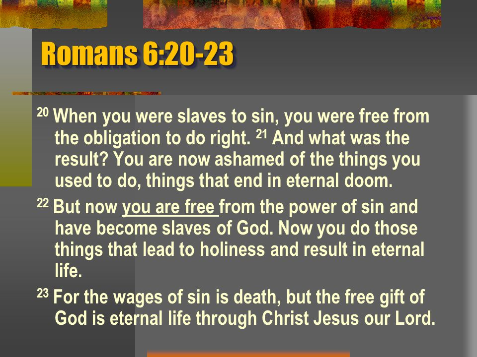 Romans 6:20-23 20 When you were slaves to sin, you were free from the obligation to do right.