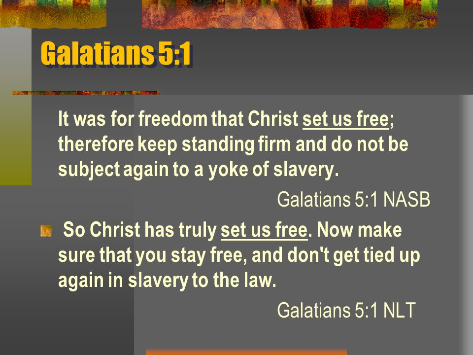 Galatians 5:1 It was for freedom that Christ set us free; therefore keep standing firm and do not be subject again to a yoke of slavery.