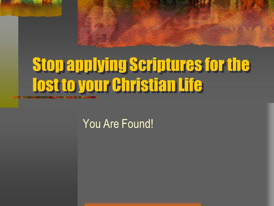 Stop applying Scriptures for the lost to your Christian Life You Are Found!