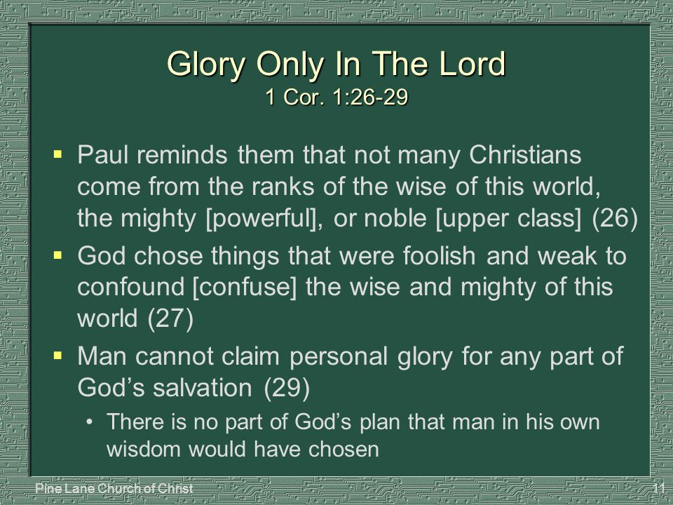 Pine Lane Church of Christ11 Glory Only In The Lord 1 Cor. 1:26-29  Paul reminds them that not many Christians come from the ranks of the wise of thi