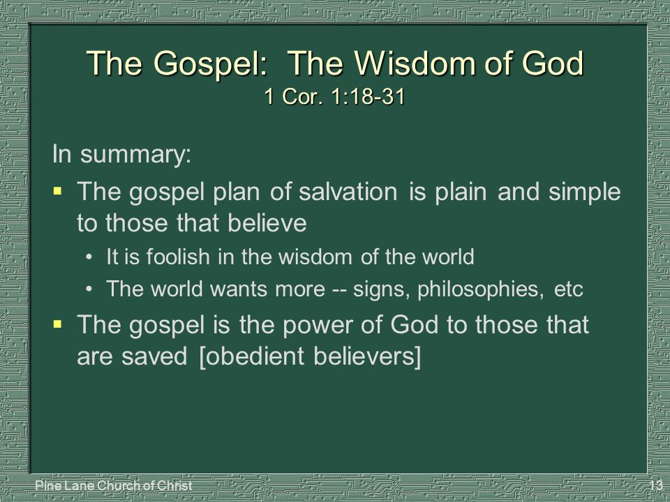 Pine Lane Church of Christ13 The Gospel: The Wisdom of God 1 Cor. 1:18-31 In summary:  The gospel plan of salvation is plain and simple to those that