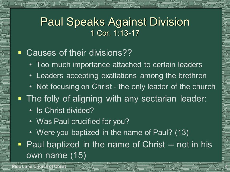 Pine Lane Church of Christ4 Paul Speaks Against Division 1 Cor. 1:13-17  Causes of their divisions?? Too much importance attached to certain leaders