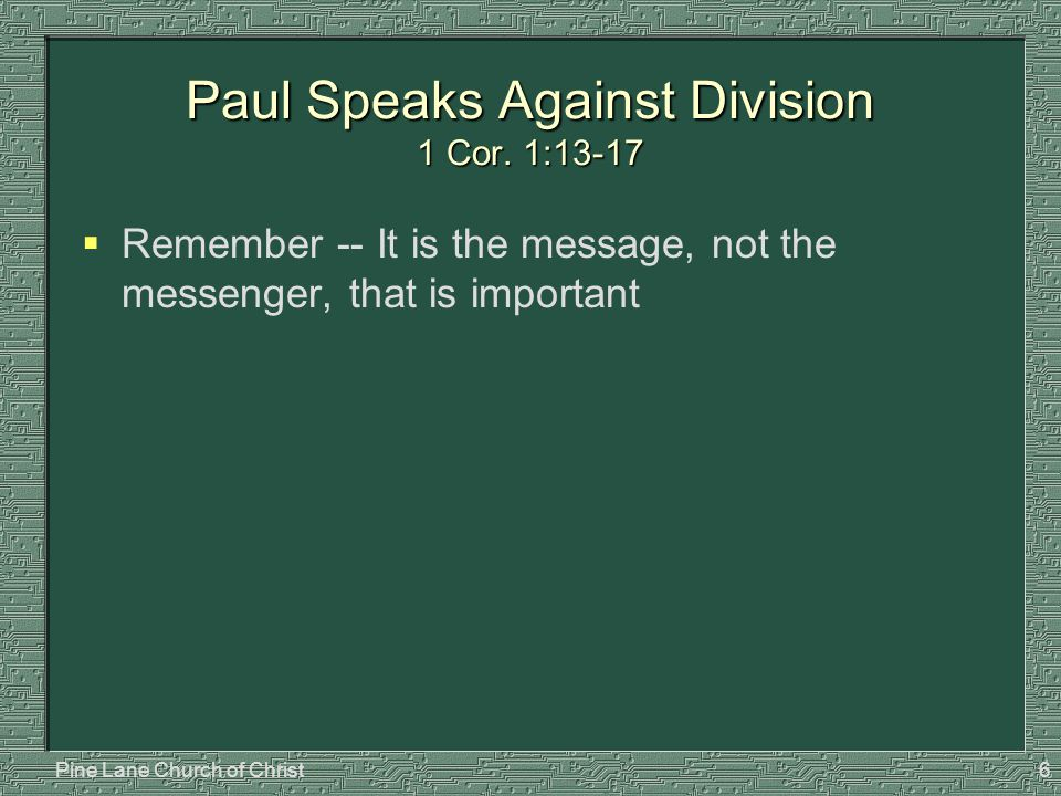 Pine Lane Church of Christ6 Paul Speaks Against Division 1 Cor. 1:13-17  Remember -- It is the message, not the messenger, that is important