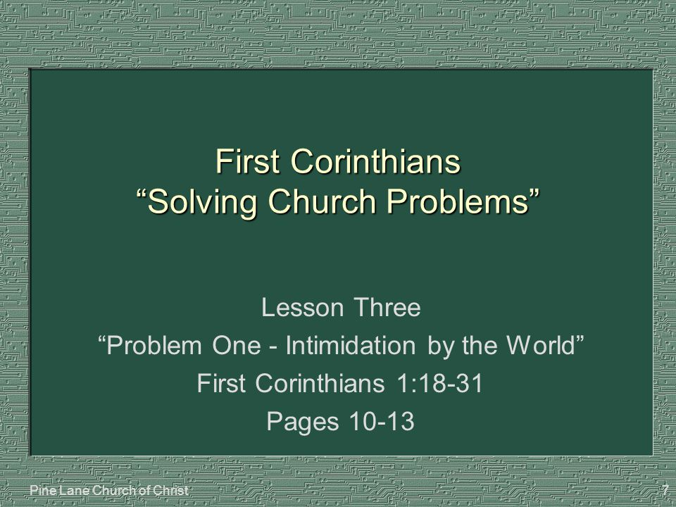 "Pine Lane Church of Christ7 First Corinthians ""Solving Church Problems"" Lesson Three ""Problem One - Intimidation by the World"" First Corinthians 1:18-"