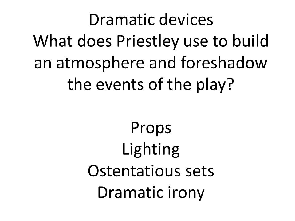 Dramatic devices What does Priestley use to build an atmosphere and foreshadow the events of the play? Props Lighting Ostentatious sets Dramatic irony