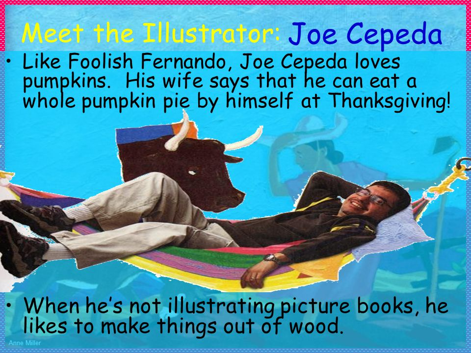 Anne Miller Meet the Illustrator: Like Foolish Fernando, Joe Cepeda loves pumpkins. His wife says that he can eat a whole pumpkin pie by himself at Th