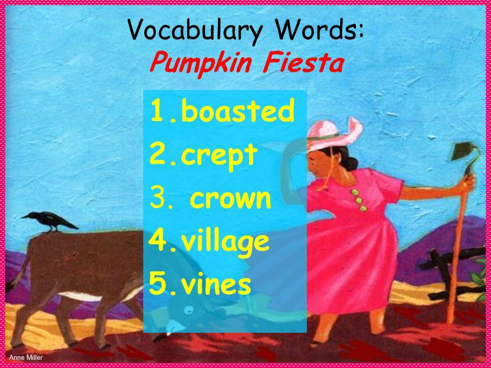 Anne Miller Vocabulary Words: Pumpkin Fiesta 1.boasted 2.crept 3. crown 4.village 5.vines