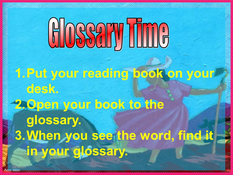 Anne Miller 1.Put your reading book on your desk. 2.Open your book to the glossary.
