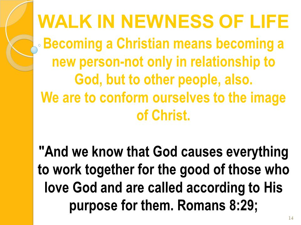 14 Becoming a Christian means becoming a new person-not only in relationship to God, but to other people, also. We are to conform ourselves to the ima